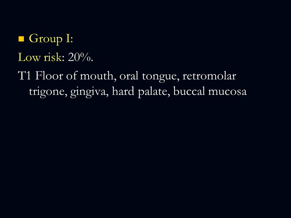 Group I: Group I: Low risk: 20%. T1 Floor of mouth, oral tongue, retromolar trigone, gingiva, hard palate, buccal mucosa
