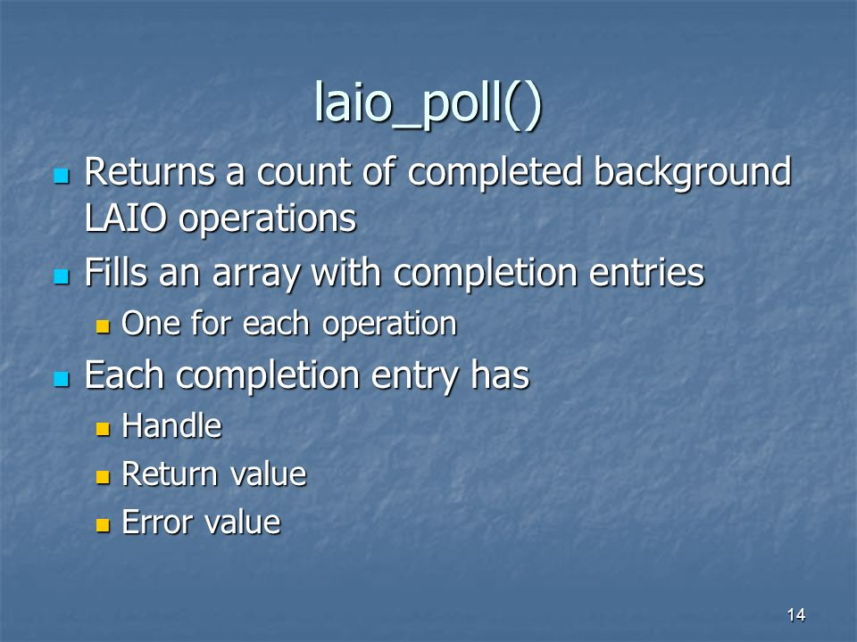 14 laio_poll() Returns a count of completed background LAIO operations Returns a count of completed background LAIO operations Fills an array with com