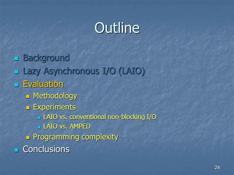 24 Outline Background Background Lazy Asynchronous I/O (LAIO) Lazy Asynchronous I/O (LAIO) Evaluation Evaluation Methodology Methodology Experiments E