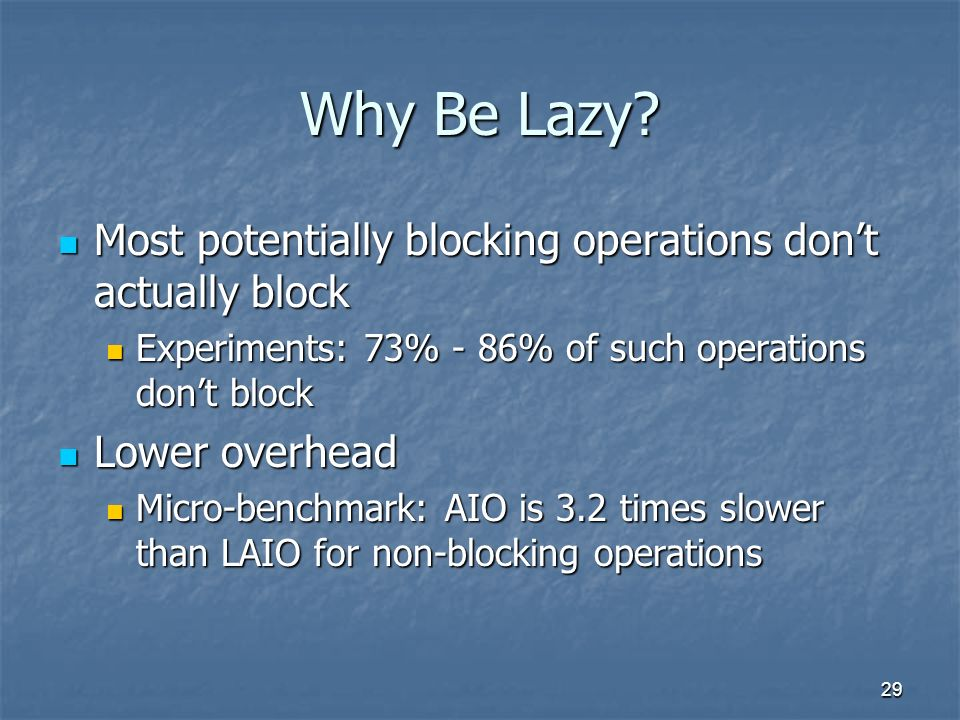 29 Why Be Lazy? Most potentially blocking operations dont actually block Most potentially blocking operations dont actually block Experiments: 73% - 8