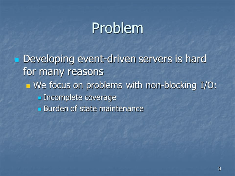 3 Problem Developing event-driven servers is hard for many reasons Developing event-driven servers is hard for many reasons We focus on problems with