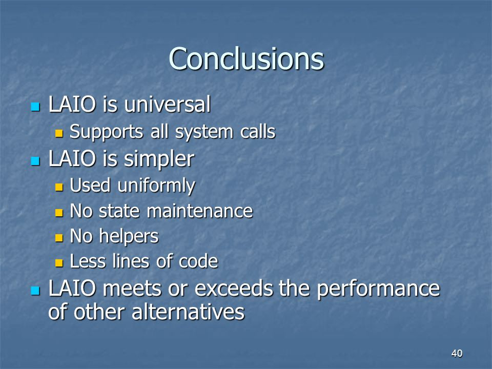 40 Conclusions LAIO is universal LAIO is universal Supports all system calls Supports all system calls LAIO is simpler LAIO is simpler Used uniformly Used uniformly No state maintenance No state maintenance No helpers No helpers Less lines of code Less lines of code LAIO meets or exceeds the performance of other alternatives LAIO meets or exceeds the performance of other alternatives