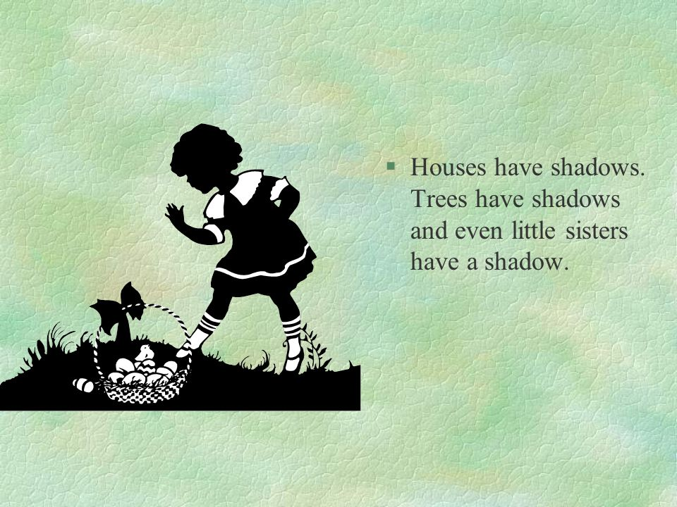 §Houses have shadows. Trees have shadows and even little sisters have a shadow.