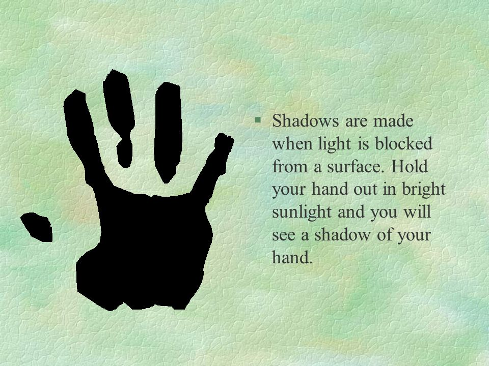 §Shadows are made when light is blocked from a surface. Hold your hand out in bright sunlight and you will see a shadow of your hand.