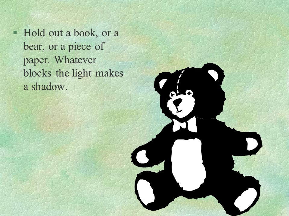 §Hold out a book, or a bear, or a piece of paper. Whatever blocks the light makes a shadow.