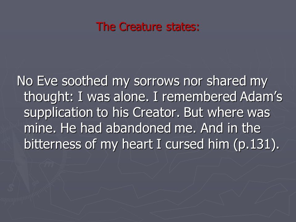 The Creature states: No Eve soothed my sorrows nor shared my thought: I was alone.