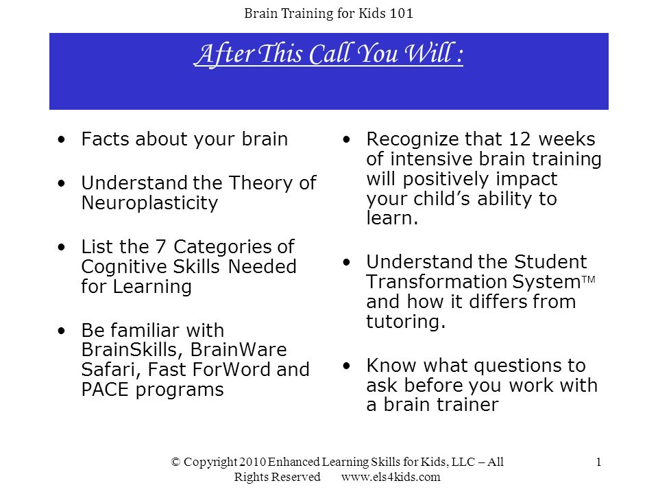 Brain Training for Kids 101 © Copyright 2010 Enhanced Learning Skills for Kids, LLC – All Rights Reserved www.els4kids.com 2 Introduction to Brain Facts The primary task of the brain to help maintain homeostasis – making sure everything is working well and in balance.