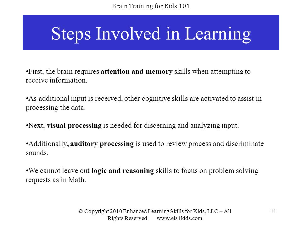 Brain Training for Kids 101 © Copyright 2010 Enhanced Learning Skills for Kids, LLC – All Rights Reserved www.els4kids.com 11 Steps Involved in Learni