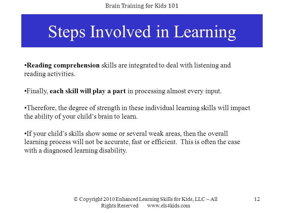 Brain Training for Kids 101 © Copyright 2010 Enhanced Learning Skills for Kids, LLC – All Rights Reserved www.els4kids.com 12 Steps Involved in Learni