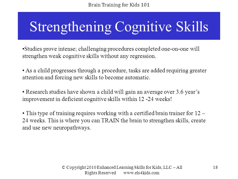 Brain Training for Kids 101 © Copyright 2010 Enhanced Learning Skills for Kids, LLC – All Rights Reserved www.els4kids.com 18 Strengthening Cognitive
