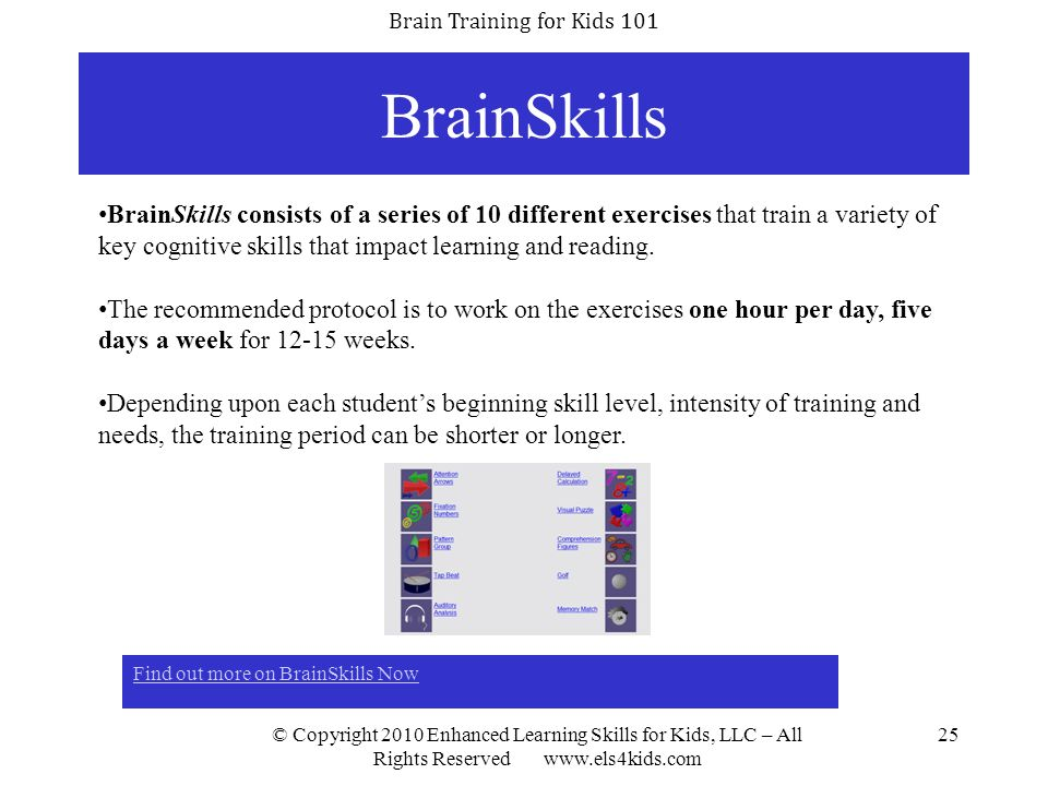 Brain Training for Kids 101 © Copyright 2010 Enhanced Learning Skills for Kids, LLC – All Rights Reserved www.els4kids.com 25 BrainSkills Find out mor