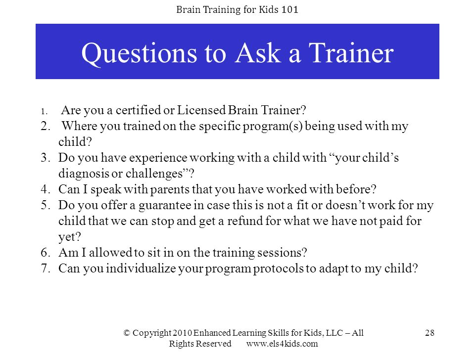 Brain Training for Kids 101 © Copyright 2010 Enhanced Learning Skills for Kids, LLC – All Rights Reserved www.els4kids.com 28 Questions to Ask a Train