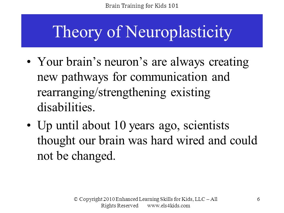 Brain Training for Kids 101 © Copyright 2010 Enhanced Learning Skills for Kids, LLC – All Rights Reserved www.els4kids.com 7 Theory of Neuroplasticity Brain activity, associated with a given function, can move to a different location as a consequence of normal experience or brain injury/recovery.