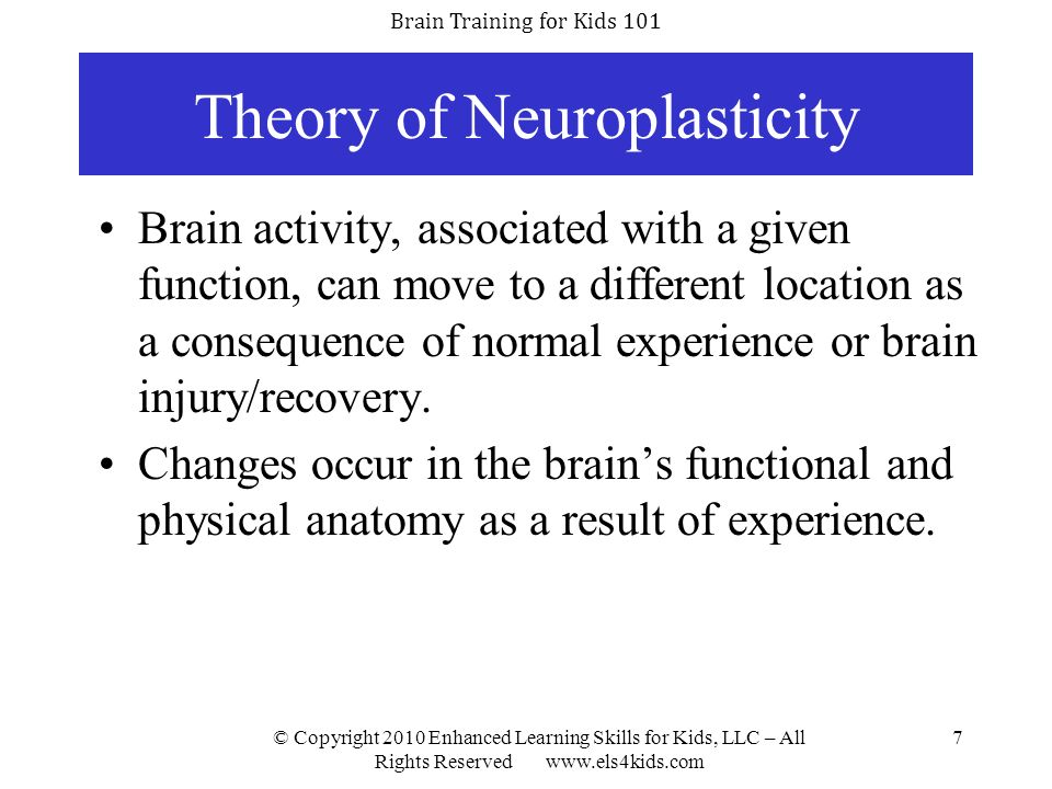 Brain Training for Kids 101 © Copyright 2010 Enhanced Learning Skills for Kids, LLC – All Rights Reserved www.els4kids.com 18 Strengthening Cognitive Skills Studies prove intense; challenging procedures completed one-on-one will strengthen weak cognitive skills without any regression.