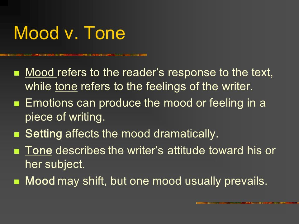 Mood v. Tone Mood refers to the readers response to the text, while tone refers to the feelings of the writer. Emotions can produce the mood or feelin