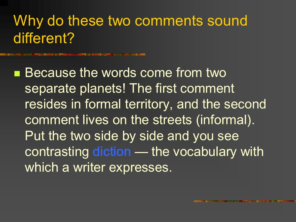 Why do these two comments sound different? Because the words come from two separate planets! The first comment resides in formal territory, and the se