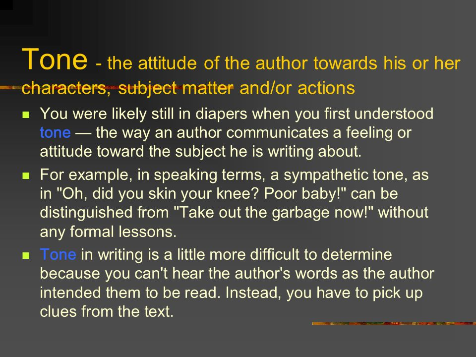 Tone - the attitude of the author towards his or her characters, subject matter and/or actions You were likely still in diapers when you first underst