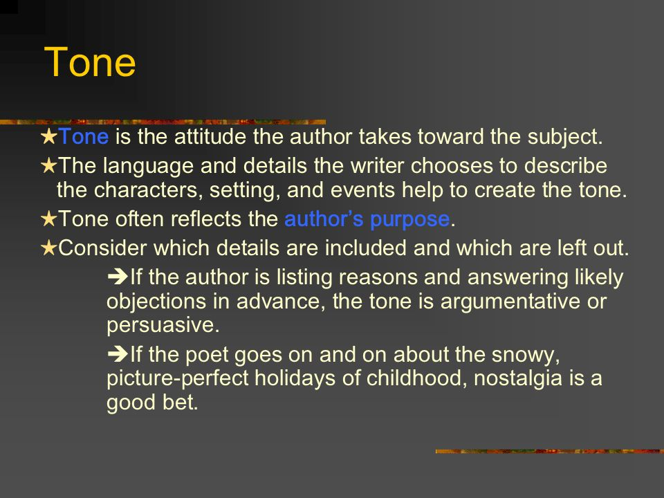 Tone Tone is the attitude the author takes toward the subject. The language and details the writer chooses to describe the characters, setting, and ev