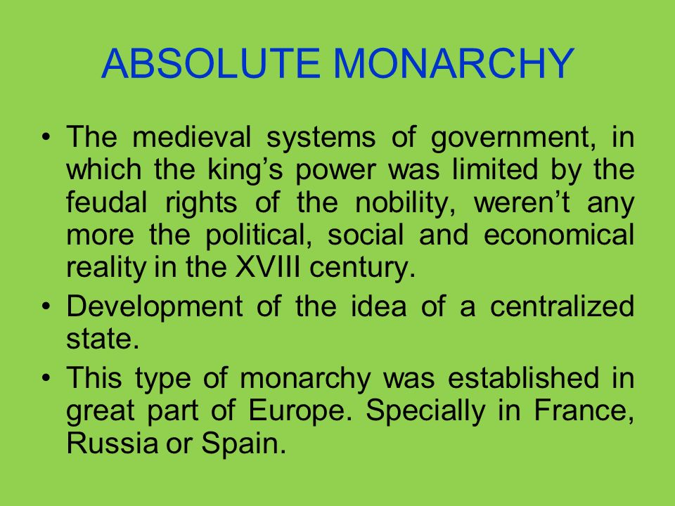 ABSOLUTE MONARCHY The medieval systems of government, in which the kings power was limited by the feudal rights of the nobility, werent any more the p