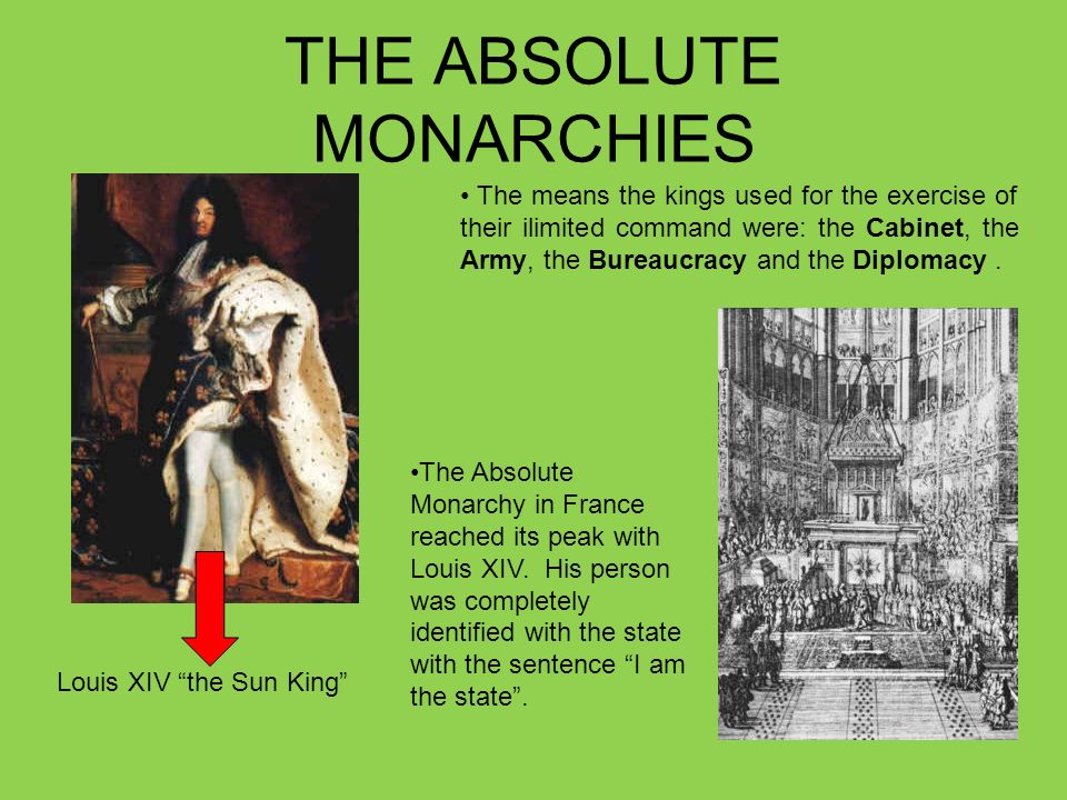 THE ABSOLUTE MONARCHIES Louis XIV the Sun King The means the kings used for the exercise of their ilimited command were: the Cabinet, the Army, the Bureaucracy and the Diplomacy.