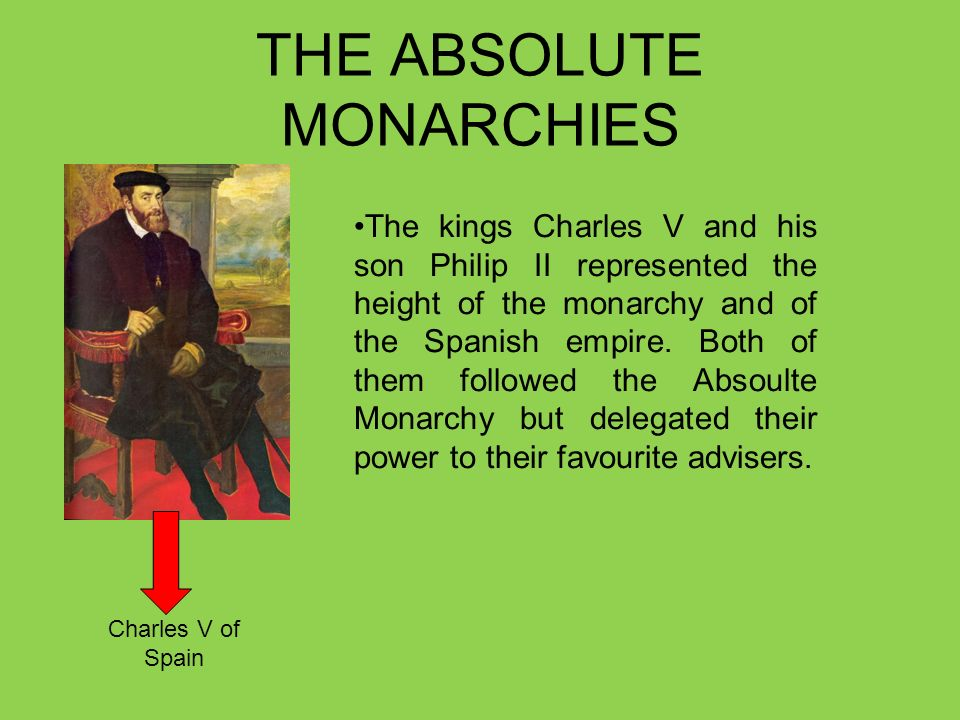 THE ABSOLUTE MONARCHIES The kings Charles V and his son Philip II represented the height of the monarchy and of the Spanish empire. Both of them follo
