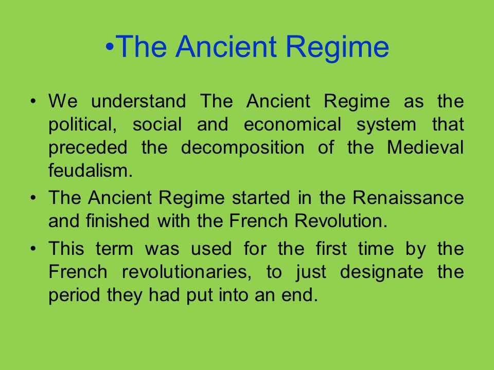 The Ancient Regime We understand The Ancient Regime as the political, social and economical system that preceded the decomposition of the Medieval feudalism.