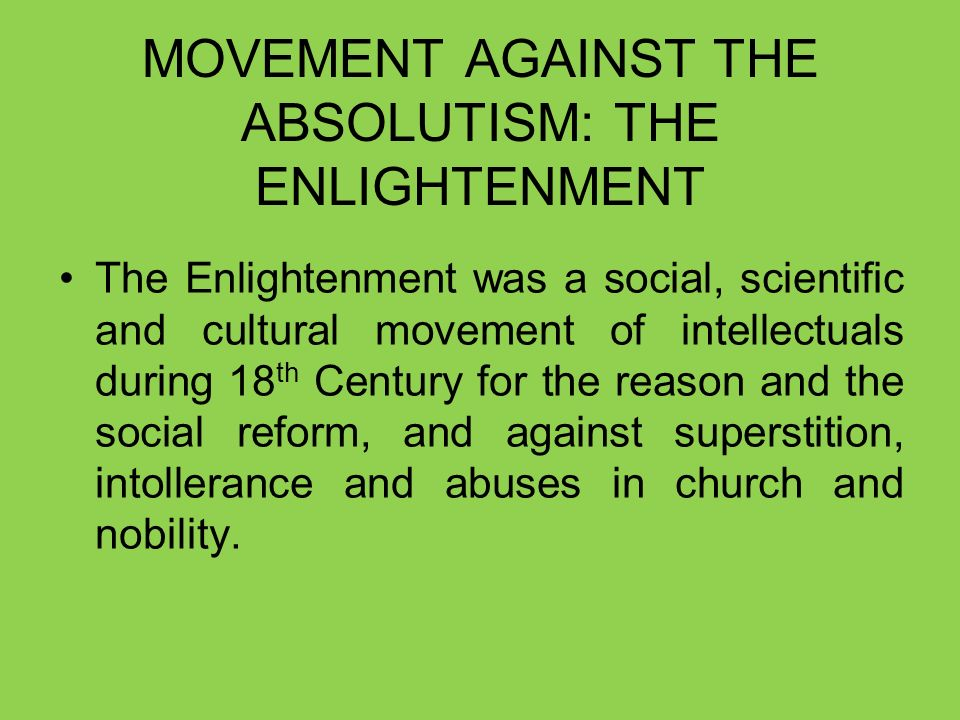 MOVEMENT AGAINST THE ABSOLUTISM: THE ENLIGHTENMENT The Enlightenment was a social, scientific and cultural movement of intellectuals during 18 th Century for the reason and the social reform, and against superstition, intollerance and abuses in church and nobility.