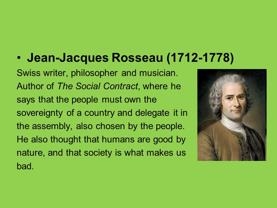 Jean-Jacques Rosseau (1712-1778) Swiss writer, philosopher and musician. Author of The Social Contract, where he says that the people must own the sov