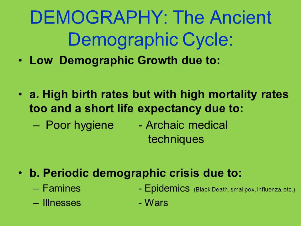 DEMOGRAPHY: The Ancient Demographic Cycle: Low Demographic Growth due to: a. High birth rates but with high mortality rates too and a short life expec