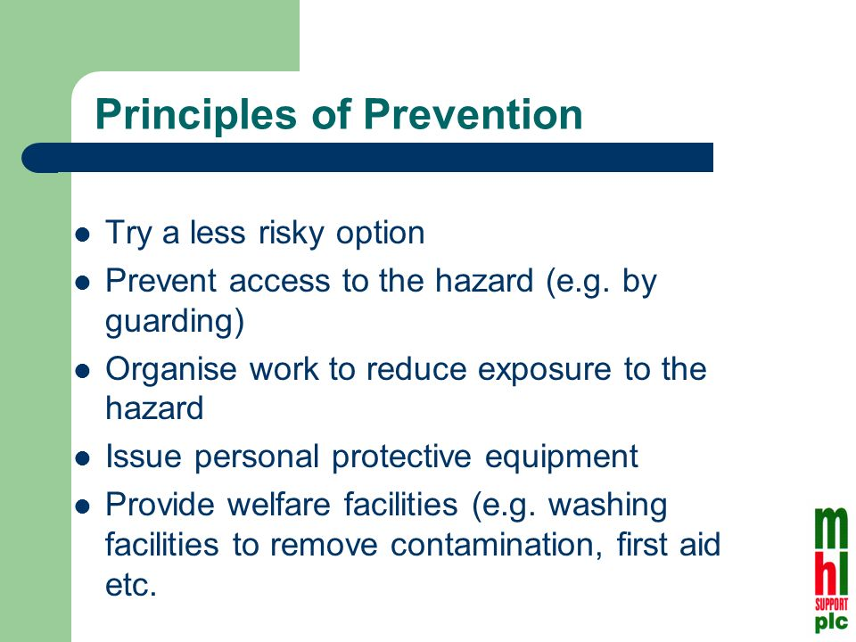 Principles of Prevention Try a less risky option Prevent access to the hazard (e.g.