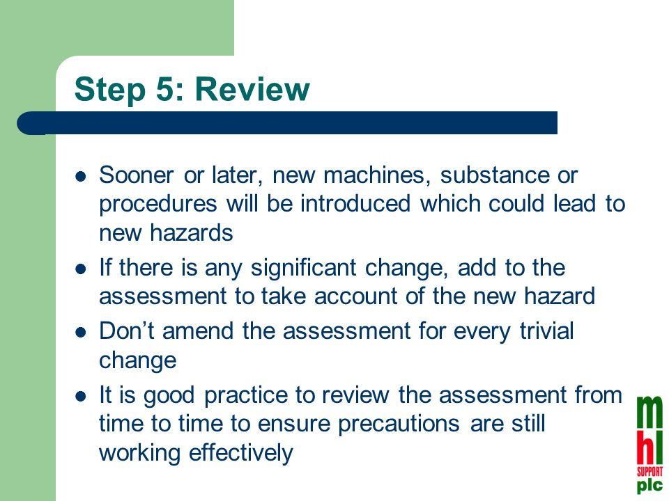 Step 5: Review Sooner or later, new machines, substance or procedures will be introduced which could lead to new hazards If there is any significant change, add to the assessment to take account of the new hazard Dont amend the assessment for every trivial change It is good practice to review the assessment from time to time to ensure precautions are still working effectively