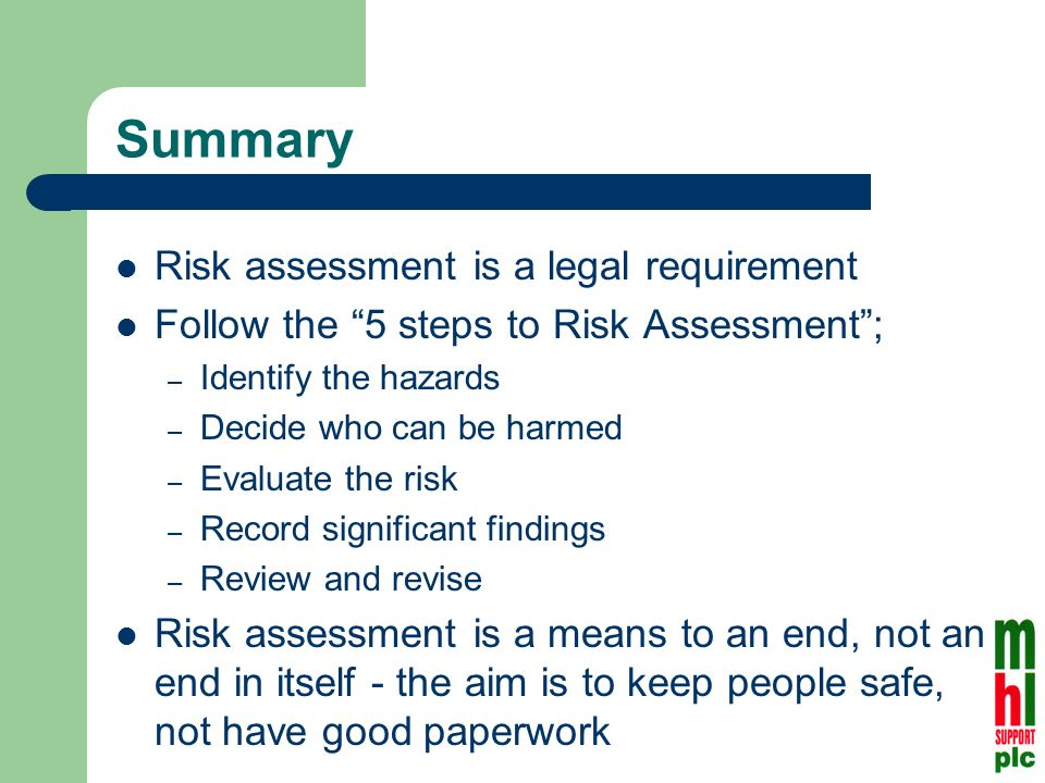 Summary Risk assessment is a legal requirement Follow the 5 steps to Risk Assessment; – Identify the hazards – Decide who can be harmed – Evaluate the risk – Record significant findings – Review and revise Risk assessment is a means to an end, not an end in itself - the aim is to keep people safe, not have good paperwork
