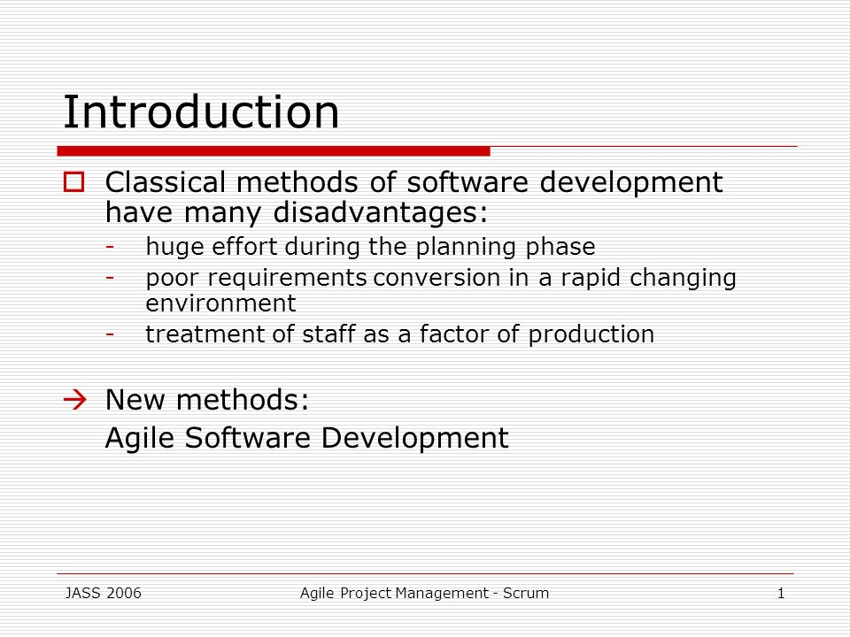 JASS 2006Agile Project Management - Scrum1 Introduction Classical methods of software development have many disadvantages: -huge effort during the pla