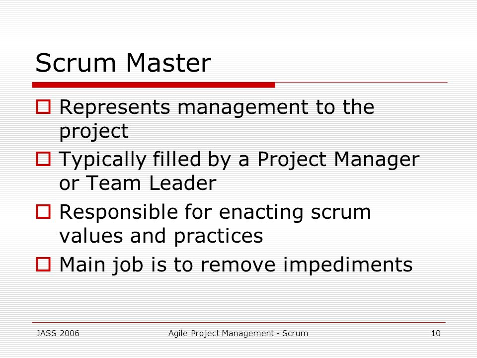 JASS 2006Agile Project Management - Scrum10 Scrum Master Represents management to the project Typically filled by a Project Manager or Team Leader Res