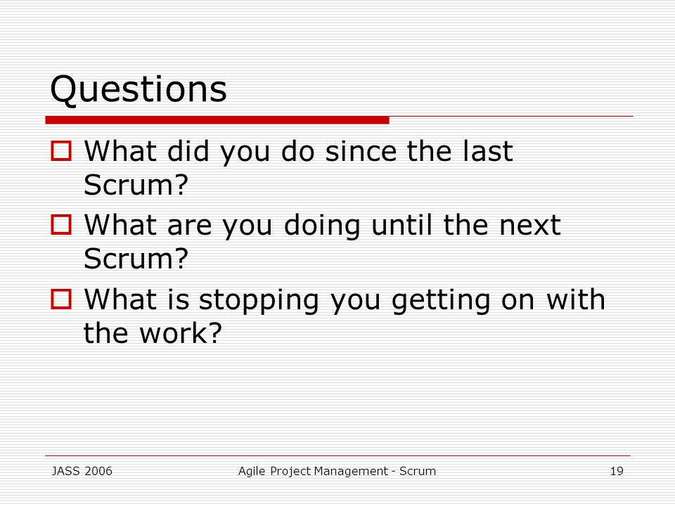JASS 2006Agile Project Management - Scrum19 Questions What did you do since the last Scrum? What are you doing until the next Scrum? What is stopping