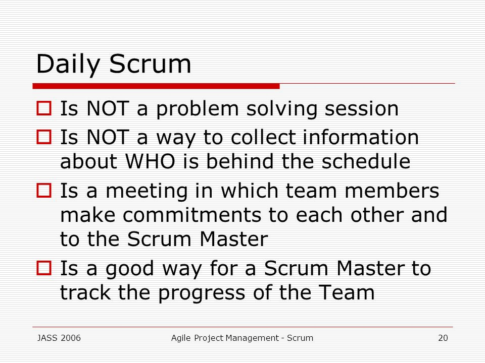 JASS 2006Agile Project Management - Scrum20 Daily Scrum Is NOT a problem solving session Is NOT a way to collect information about WHO is behind the s