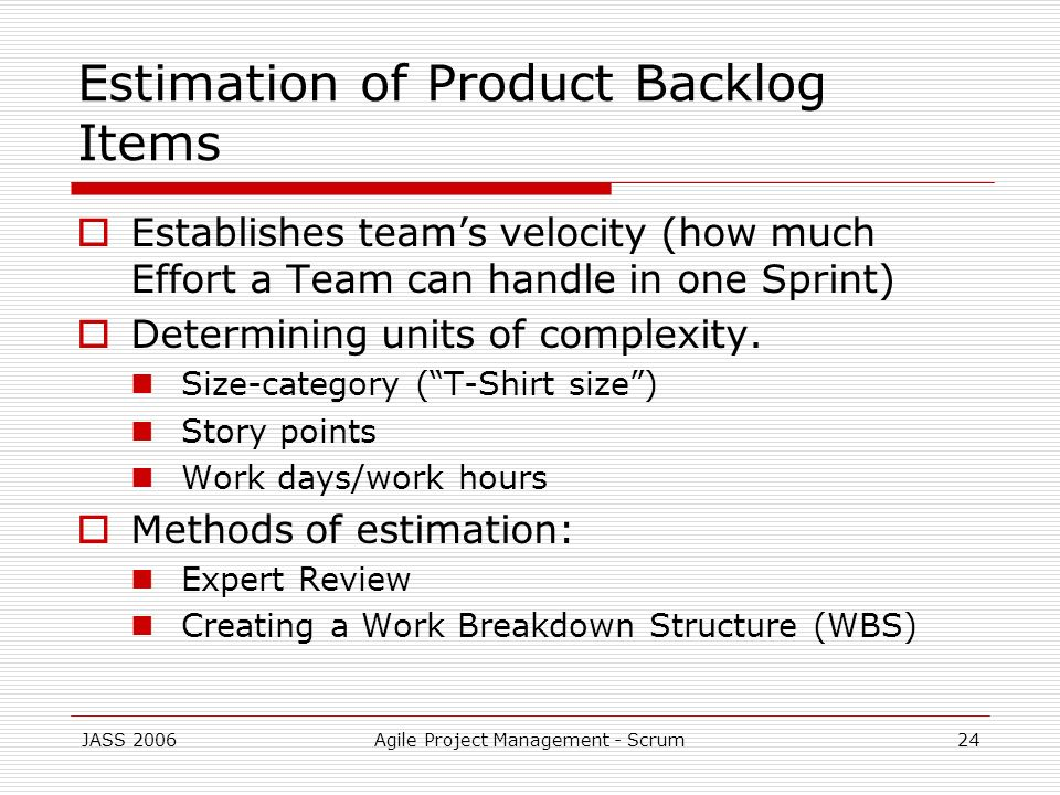 JASS 2006Agile Project Management - Scrum24 Estimation of Product Backlog Items Establishes teams velocity (how much Effort a Team can handle in one S