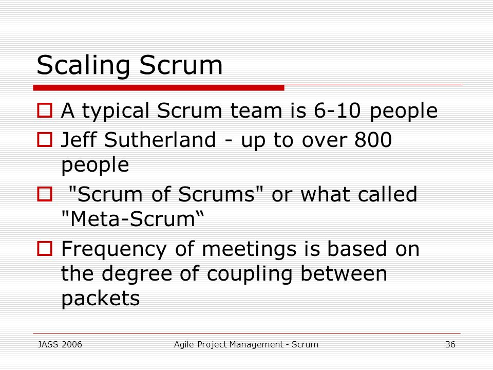 JASS 2006Agile Project Management - Scrum36 Scaling Scrum A typical Scrum team is 6-10 people Jeff Sutherland - up to over 800 people