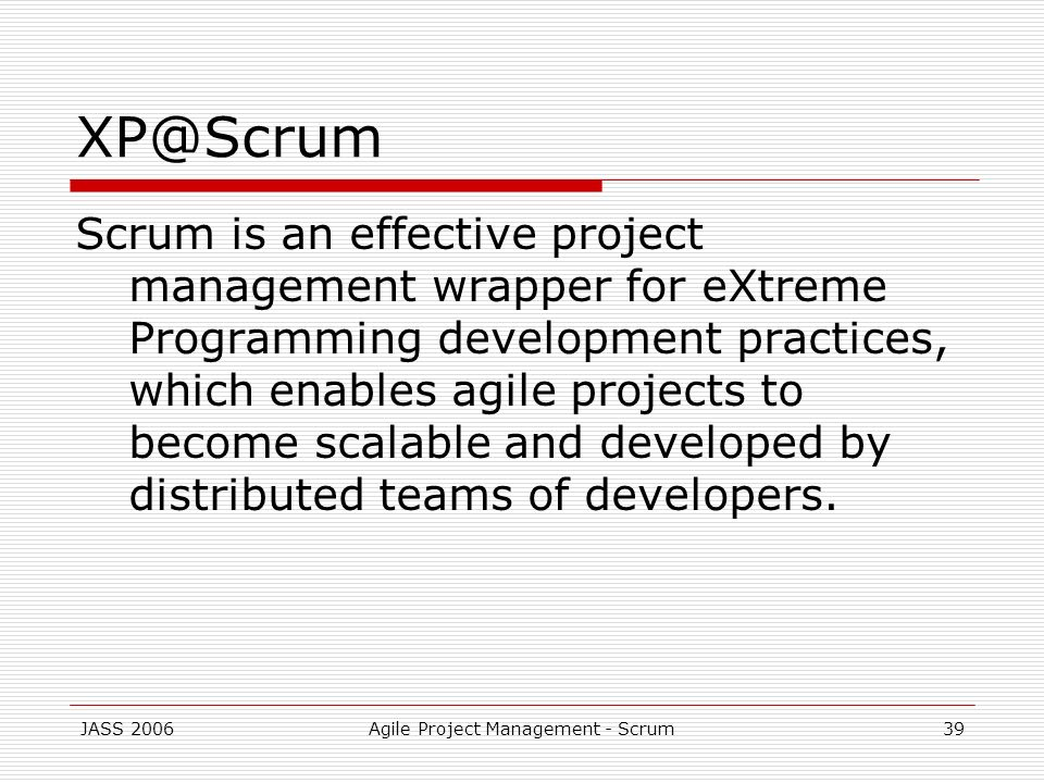 JASS 2006Agile Project Management - Scrum39 XP@Scrum Scrum is an effective project management wrapper for eXtreme Programming development practices, w