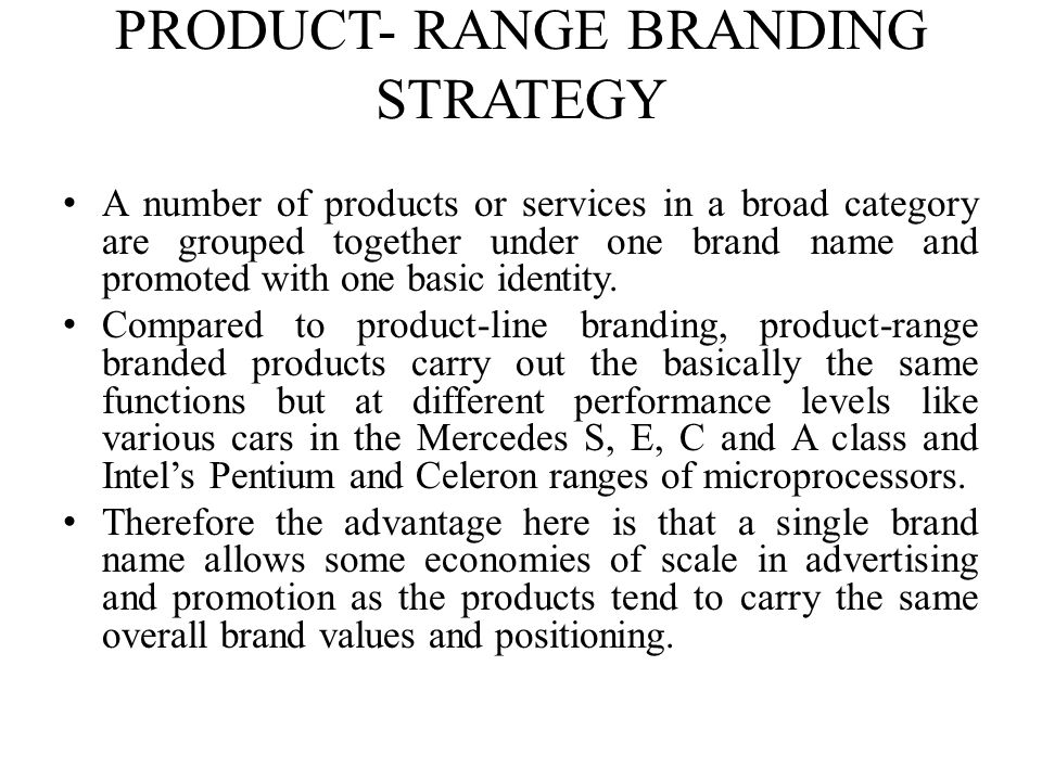 PRODUCT- RANGE BRANDING STRATEGY A number of products or services in a broad category are grouped together under one brand name and promoted with one