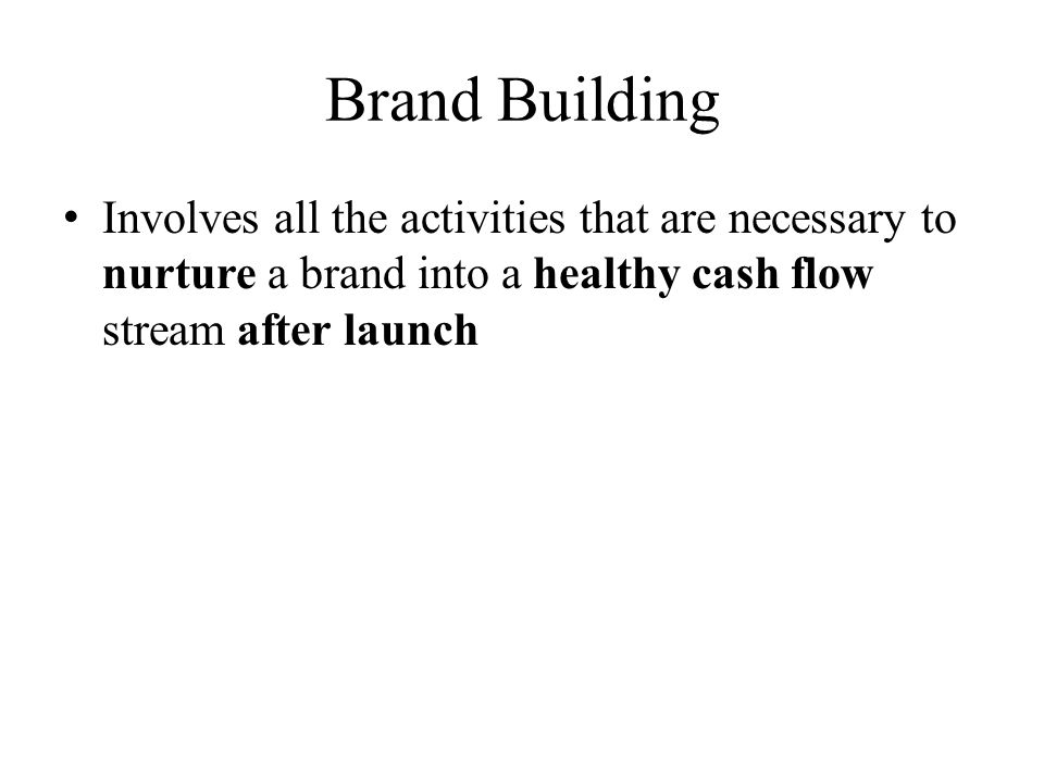 Brand Building Involves all the activities that are necessary to nurture a brand into a healthy cash flow stream after launch
