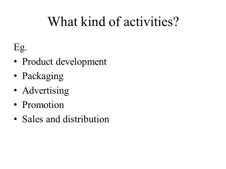 What kind of activities? Eg. Product development Packaging Advertising Promotion Sales and distribution