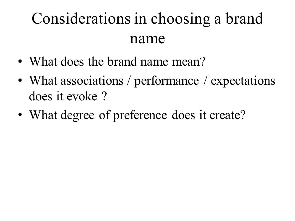 Considerations in choosing a brand name What does the brand name mean? What associations / performance / expectations does it evoke ? What degree of p