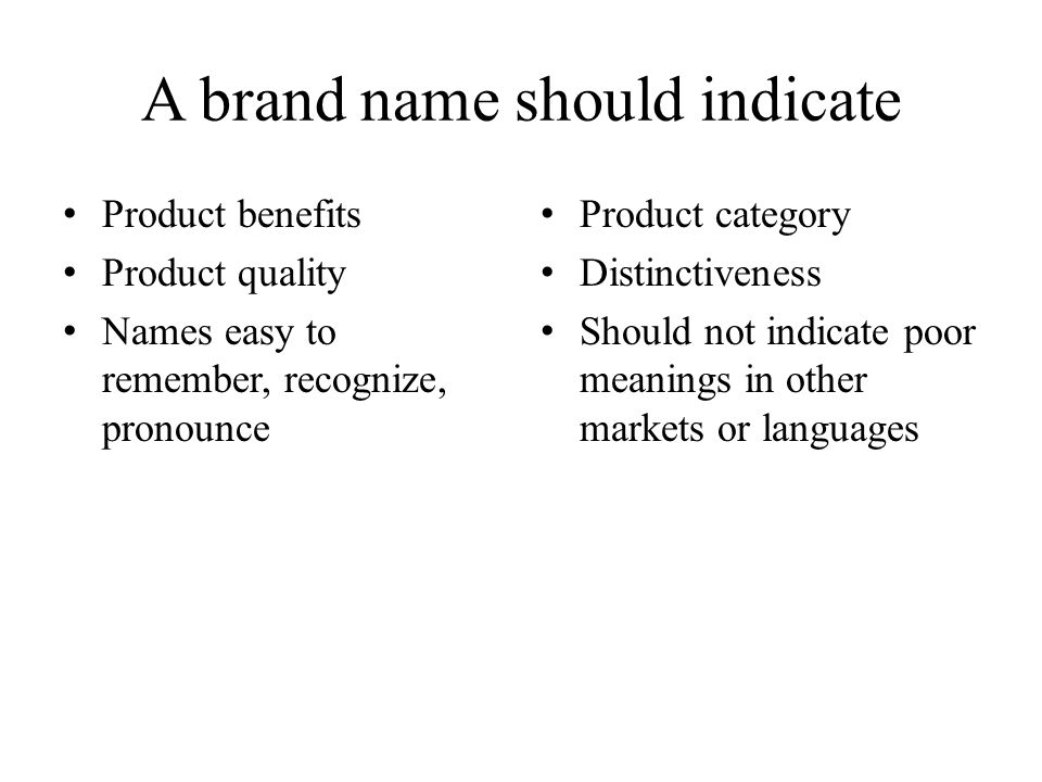 A brand name should indicate Product benefits Product quality Names easy to remember, recognize, pronounce Product category Distinctiveness Should not