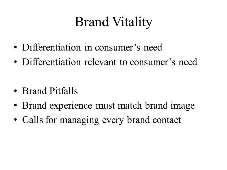 Brand Vitality Differentiation in consumers need Differentiation relevant to consumers need Brand Pitfalls Brand experience must match brand image Cal