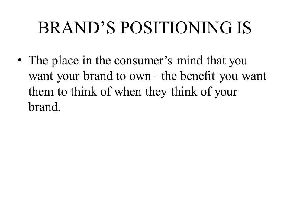 BRANDS POSITIONING IS The place in the consumers mind that you want your brand to own –the benefit you want them to think of when they think of your b