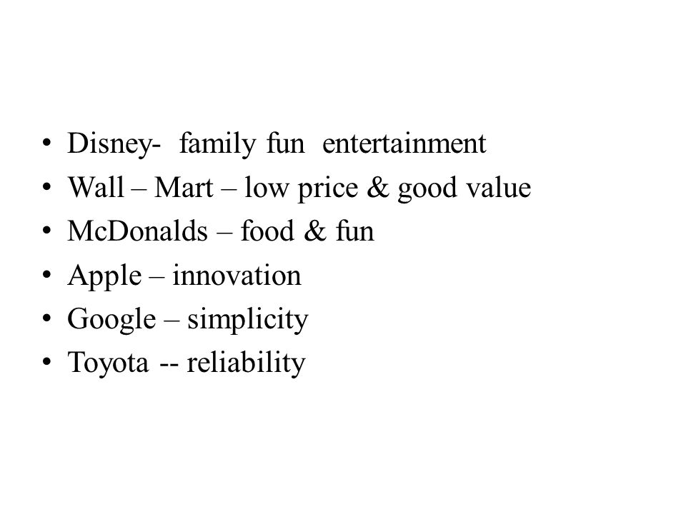 Disney- family fun entertainment Wall – Mart – low price & good value McDonalds – food & fun Apple – innovation Google – simplicity Toyota -- reliabil