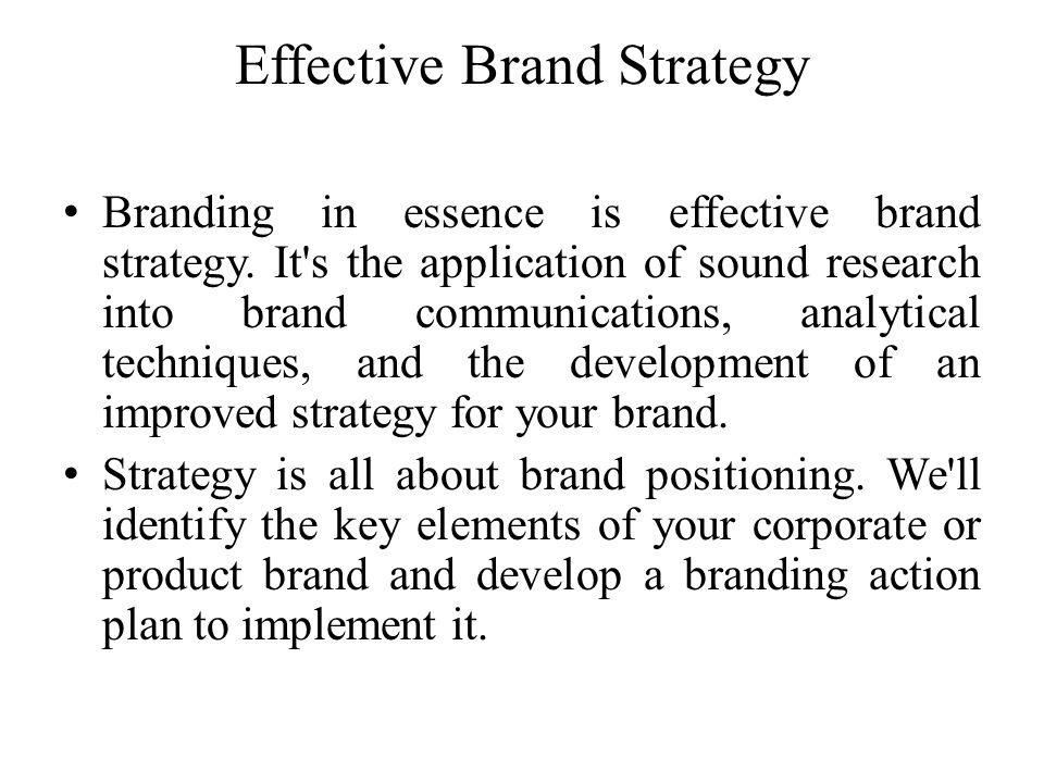 Effective Brand Strategy Branding in essence is effective brand strategy. It's the application of sound research into brand communications, analytical