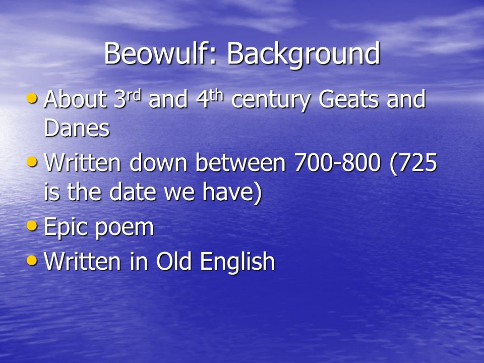Beowulf: Background About 3 rd and 4 th century Geats and Danes About 3 rd and 4 th century Geats and Danes Written down between 700-800 (725 is the d