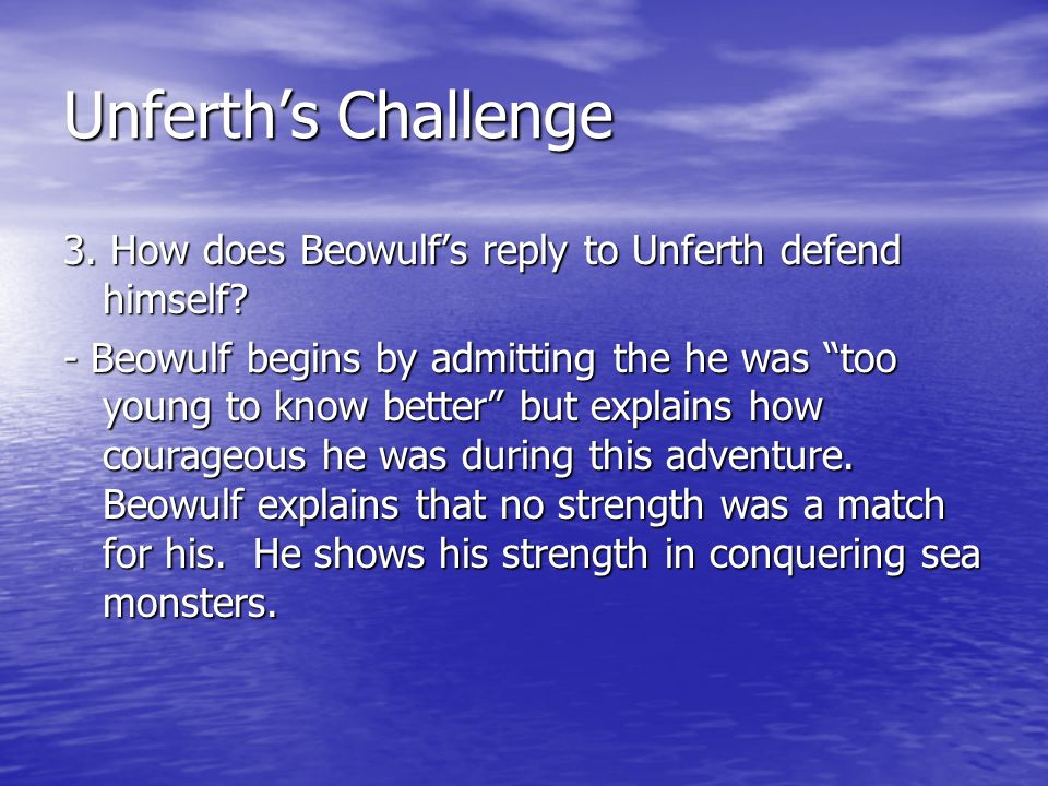 Unferths Challenge 3. How does Beowulfs reply to Unferth defend himself? - Beowulf begins by admitting the he was too young to know better but explain